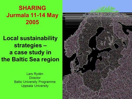 1 Local sustainability strategies – a case study in the Baltic Sea region Lars Rydén Director Baltic University Programme Uppsala University SHARING Jurmala.