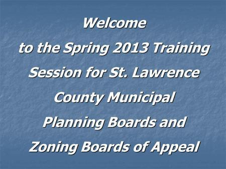 Welcome to the Spring 2013 Training Session for St. Lawrence County Municipal Planning Boards and Zoning Boards of Appeal.