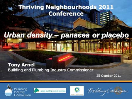 Thriving Neighbourhoods 2011 Conference Urban density – panacea or placebo Tony Arnel Building and Plumbing Industry Commissioner 25 October 2011 25 October.