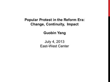 Popular Protest in the Reform Era: Change, Continuity, Impact Guobin Yang July 4, 2013 East-West Center.