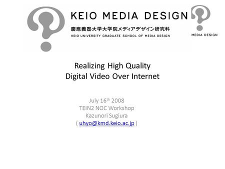 Realizing High Quality Digital Video Over Internet July 16 th 2008 TEIN2 NOC Workshop Kazunori Sugiura (