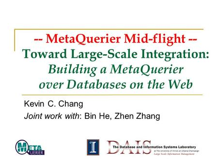-- MetaQuerier Mid-flight -- Toward Large-Scale Integration: Building a MetaQuerier over Databases on the Web Kevin C. Chang Joint work with: Bin He, Zhen.