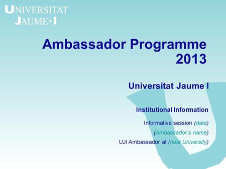 Ambassador Programme 2013 Ambassador Programme 2013 Universitat Jaume I Institutional Information Informative session (date) (Ambassadors name) UJI Ambassador.