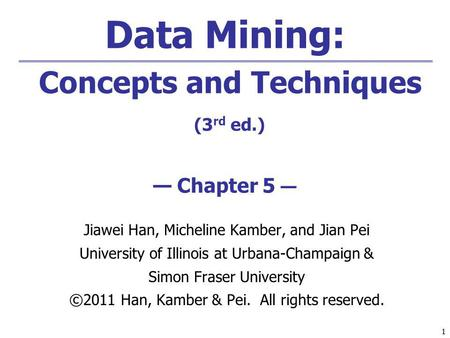 11 Data Mining: Concepts and Techniques (3 rd ed.) Chapter 5 Jiawei Han, Micheline Kamber, and Jian Pei University of Illinois at Urbana-Champaign & Simon.
