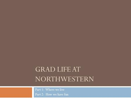 GRAD LIFE AT NORTHWESTERN Part 1: Where we live Part 2: How we have fun.