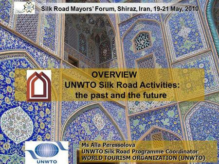 OVERVIEW UNWTO Silk Road Activities: the past and the future Ms Alla Peressolova UNWTO Silk Road Programme Coordinator WORLD TOURISM ORGANIZATION (UNWTO)