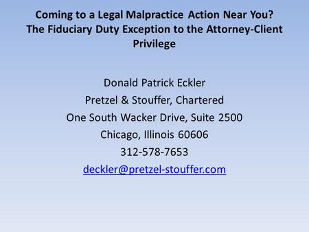 Coming to a Legal Malpractice Action Near You? The Fiduciary Duty Exception to the Attorney-Client Privilege Donald Patrick Eckler Pretzel & Stouffer,