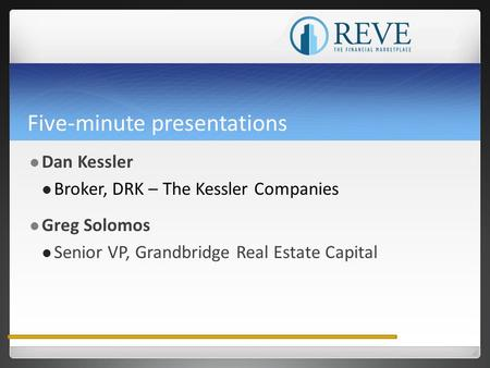 Five-minute presentations Dan Kessler Broker, DRK – The Kessler Companies Greg Solomos Senior VP, Grandbridge Real Estate Capital.