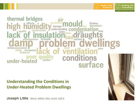 Understanding the Conditions in Under-Heated Problem Dwellings 10 slides max!! Joseph Little - BArch, MRIAI, MSc Archit. AEES.