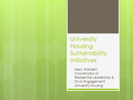 University Housing Sustainability Initiatives Kerry Wallaert, Coordinator of Residential Leadership & Civic Engagement, University Housing.