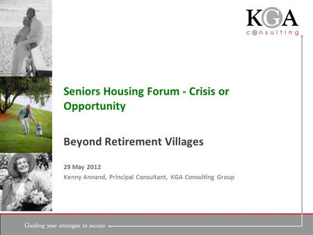 Guiding your strategies to success Beyond Retirement Villages 29 May 2012 Kenny Annand, Principal Consultant, KGA Consulting Group Seniors Housing Forum.
