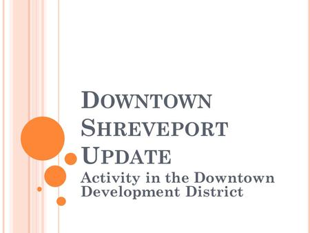 D OWNTOWN S HREVEPORT U PDATE Activity in the Downtown Development District.