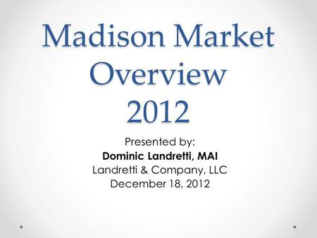 Madison Market Overview 2012 Presented by: Dominic Landretti, MAI Landretti & Company, LLC December 18, 2012.