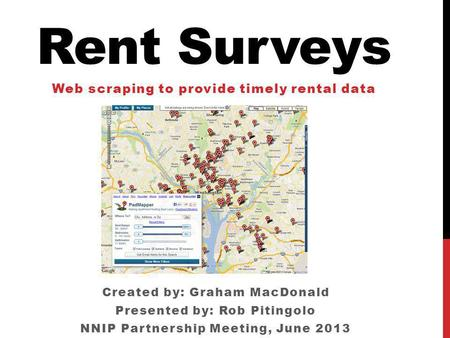 Rent Surveys Web scraping to provide timely rental data Created by: Graham MacDonald Presented by: Rob Pitingolo NNIP Partnership Meeting, June 2013.