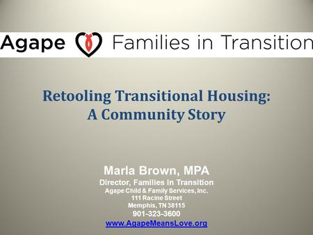 Retooling Transitional Housing: A Community Story Marla Brown, MPA Director, Families In Transition Agape Child & Family Services, Inc. 111 Racine Street.