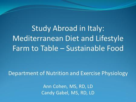Study Abroad in Italy: Mediterranean Diet and Lifestyle Farm to Table – Sustainable Food Department of Nutrition and Exercise Physiology Ann Cohen, MS,