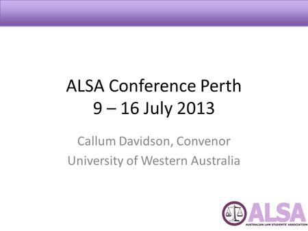 ALSA Conference Perth 9 – 16 July 2013 Callum Davidson, Convenor University of Western Australia.