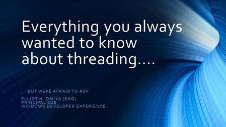 Everything you always wanted to know about threading....... BUT WERE AFRAID TO ASK ELLIOT H. OMIYA (EHO) PRINCIPAL SDE WINDOWS DEVELOPER EXPERIENCE.