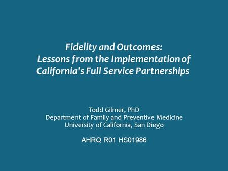 Fidelity and Outcomes: Lessons from the Implementation of California's Full Service Partnerships Todd Gilmer, PhD Department of Family and Preventive Medicine.