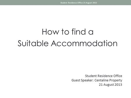 How to find a Suitable Accommodation Student Residence Office 21 August 2013 Student Residence Office Guest Speaker: Centaline Property 21 August 2013.