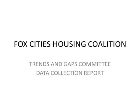 FOX CITIES HOUSING COALITION TRENDS AND GAPS COMMITTEE DATA COLLECTION REPORT.