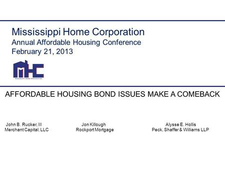 Mississippi Home Corporation Annual Affordable Housing Conference February 21, 2013 AFFORDABLE HOUSING BOND ISSUES MAKE A COMEBACK John B. Rucker, III.