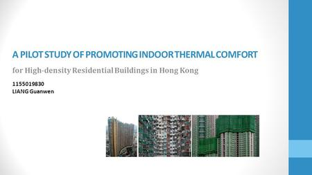 A PILOT STUDY OF PROMOTING INDOOR THERMAL COMFORT for High-density Residential Buildings in Hong Kong 1155019830 LIANG Guanwen.