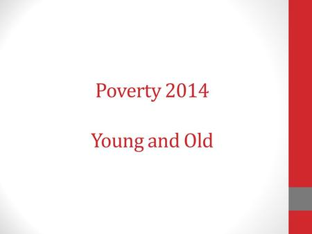 Poverty 2014 Young and Old. Do we have the skill? Do we have the will?