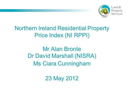 Northern Ireland Residential Property Price Index (NI RPPI) Mr Alan Bronte Dr David Marshall (NISRA) Ms Ciara Cunningham 23 May 2012.