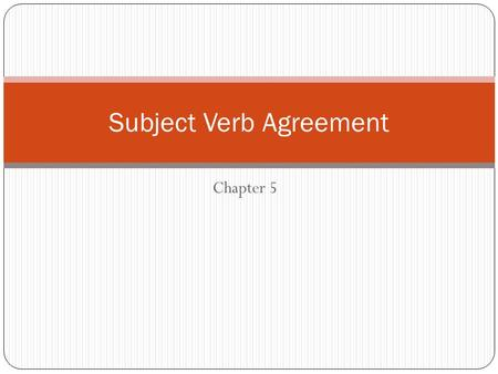 Chapter 5 Subject Verb Agreement. A verb should agree in number with its subject. Singular A word that refers to one person, place, thing, or idea. He.