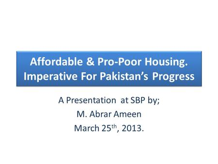 Affordable & Pro-Poor Housing. Imperative For Pakistans Progress A Presentation at SBP by; M. Abrar Ameen March 25 th, 2013.