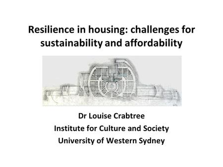 Resilience in housing: challenges for sustainability and affordability Dr Louise Crabtree Institute for Culture and Society University of Western Sydney.
