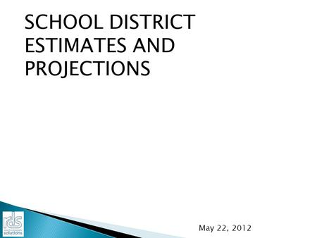 SCHOOL DISTRICT ESTIMATES AND PROJECTIONS May 22, 2012.