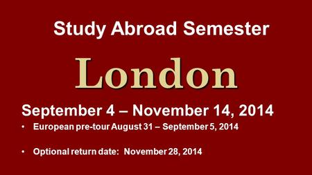 Study Abroad Semester London September 4 – November 14, 2014 European pre-tour August 31 – September 5, 2014 Optional return date: November 28, 2014.