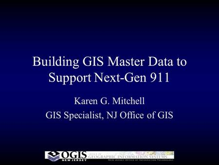 Building GIS Master Data to Support Next-Gen 911 Karen G. Mitchell GIS Specialist, NJ Office of GIS.