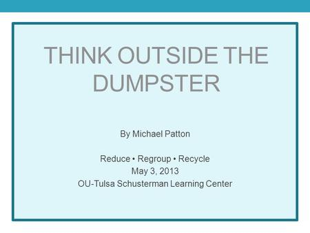 THINK OUTSIDE THE DUMPSTER By Michael Patton Reduce Regroup Recycle May 3, 2013 OU-Tulsa Schusterman Learning Center.