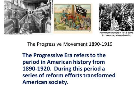 The Progressive Movement 1890-1919 The Progressive Era refers to the period in American history from 1890-1920. During this period a series of reform efforts.