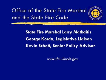 Office of the State Fire Marshal and the State Fire Code State Fire Marshal Larry Matkaitis George Korda, Legislative Liaison Kevin Schott, Senior Policy.