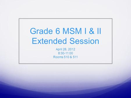 Grade 6 MSM I & II Extended Session April 26, 2012 8:30-11:00 Rooms 510 & 511.