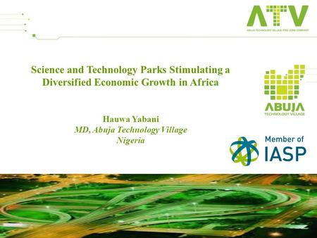 Science and Technology Parks Stimulating a Diversified Economic Growth in Africa Hauwa Yabani MD, Abuja Technology Village Nigeria 1.