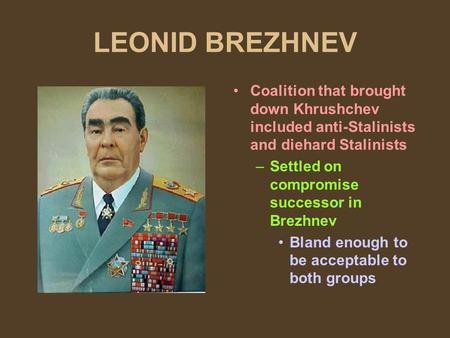 LEONID BREZHNEV Coalition that brought down Khrushchev included anti-Stalinists and diehard Stalinists –Settled on compromise successor in Brezhnev Bland.