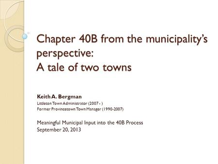 Chapter 40B from the municipalitys perspective: A tale of two towns Keith A. Bergman Littleton Town Administrator (2007 - ) Former Provincetown Town Manager.