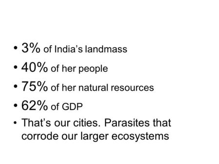 3% of Indias landmass 40% of her people 75% of her natural resources 62% of GDP Thats our cities. Parasites that corrode our larger ecosystems.