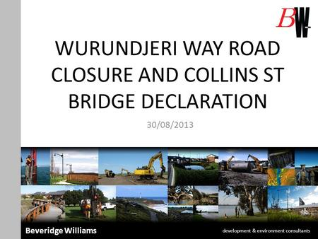 WURUNDJERI WAY ROAD CLOSURE AND COLLINS ST BRIDGE DECLARATION 30/08/2013 development & environment consultants Beveridge Williams.