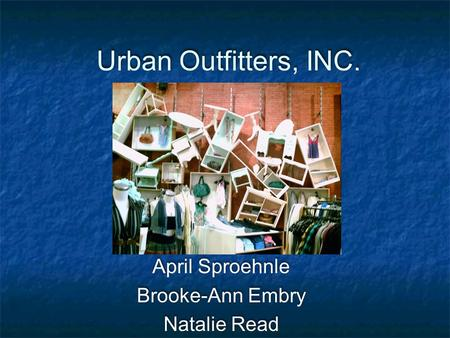 Urban Outfitters, INC. April Sproehnle Brooke-Ann Embry Natalie Read April Sproehnle Brooke-Ann Embry Natalie Read.