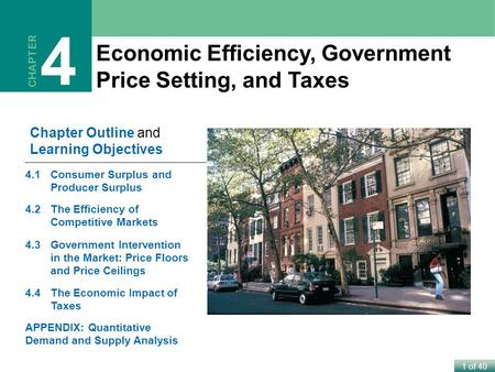 1 of 40 Economic Efficiency, Government Price Setting, and Taxes CHAPTER 4 Chapter Outline and Learning Objectives 4.1Consumer Surplus and Producer Surplus.