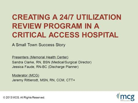 © 2013 MCG. All Rights Reserved. CREATING A 24/7 UTILIZATION REVIEW PROGRAM IN A CRITICAL ACCESS HOSPITAL Sandra Clarke, RN, BSN (Medical/Surgical Director)