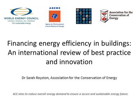 Financing energy efficiency in buildings: An international review of best practice and innovation Dr Sarah Royston, Association for the Conservation of.