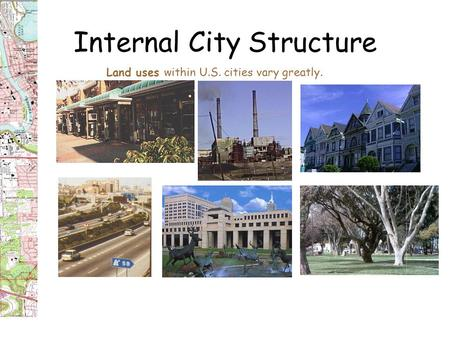 Internal City Structure Land uses within U.S. cities vary greatly.