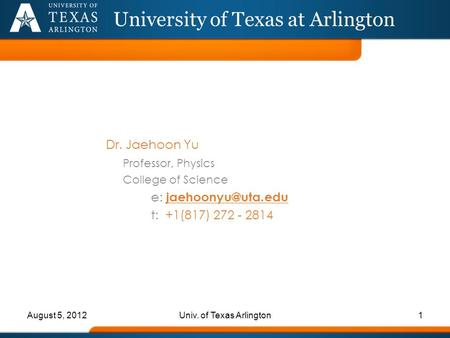 Dr. Jaehoon Yu Professor, Physics College of Science e: t: +1(817) 272 - 2814 University of Texas at Arlington August 5, 20121Univ. of.